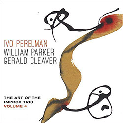 Perelman, Ivo / William Parker / Gerald Cleaver: The Art Of The Improv Trio Volume 4