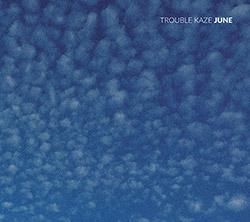 Trouble Kaze (Fujii / Agnel / Tamura / Pruvost / Lasserre / Orins): June (Helix  Circum-Disc)