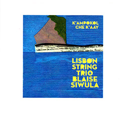 Lisbon String Trio with Blaise Siwula : K'ampokol Che K'aay (Creative Sources)