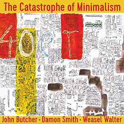 Butcher, John / Damon Smith / Weasel Walter: The Catastrophe of Minimalism