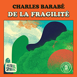 Barabe, Charles : De la Fragilite [CASSETTE + DOWNLOAD] (Astral Spirits)
