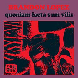 Lopez, Brandon : quoniam facta sum vilis (Astral Spirits)