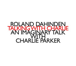 Dahinden, Roland : Talking with Charlie: An Imaginary Talk with Charlie Parker (Hat [now] ART)