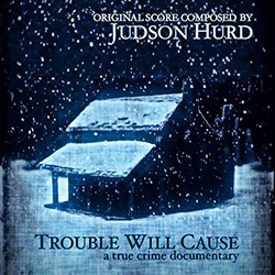 Hurd, Judson: Trouble Will Cause (A True Crime Documentary)