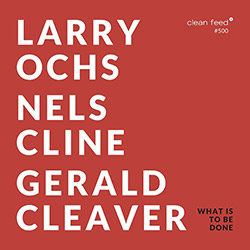 Larry Ochs / Nels Cline/ Gerald Cleaver: What is to be Done (Clean Feed)