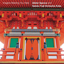 Spence, Alister / Satoko Fujii Orchestra Kobe: Imagine Meeting You Here (Alister Spence Music)