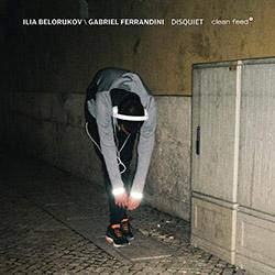 Ilia Belorukov/Gabriel Ferrandini: Disquiet (Clean Feed)