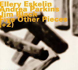Eskelin, Ellery w/ Andrea Parkins & Jim Black: Five Other Pieces (+2) (Hatology)