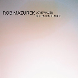 Mazurek, Rob: Love Waves Ecstatic Charge (Astral Spirits)