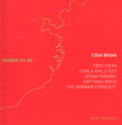Cosa Brava w/ Fred Frith: Ragged Atlas (Intakt)