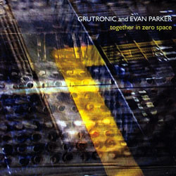 Grutronic & Evan Parker: Together in Zero Space (psi)