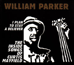 Parker, William - The Inside Songs of Curtis Mayfield: I Plan To Stay A Believer [2 CDs] (Aum Fidelity)