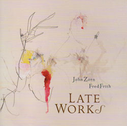 Zorn, John / Fred Frith: Late Works