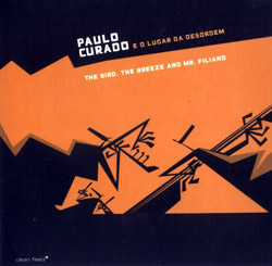 Curado, Paulo  - O Lugar da Desordem: The Bird, the Breeze, and Mr Filiano (Clean Feed)