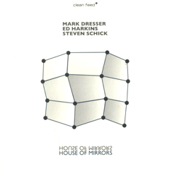 Dresser, Mark  / Harkins, Ed / Schick, Steven: House of Mirrors (Clean Feed)