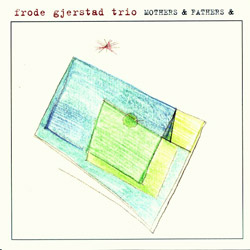 Gjerstad Trio, Frode: Mothers & Fathers &