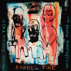 Grdina, Gord Trio with Mats Gustafsson: Barrel Fire (Drip Audio)