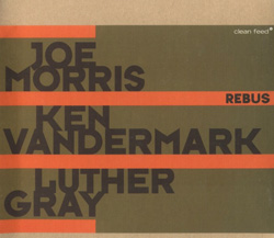 Morris, Joe / Vandermark, Ken / Gray, Luther: Rebus (Clean Feed)