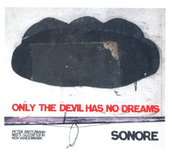 Sonore (Gustafsson / Vandermark / Brotzmann): Only The Devil Has No Dreams (Jazzwerkstatt)