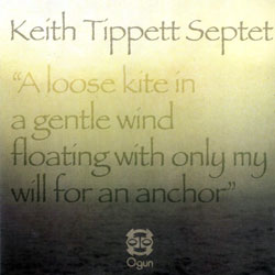 Tippet, Keith Septet: A Loose Kite in a Gentle Wind Floating with Only My Will for an Anchor (Ogun)