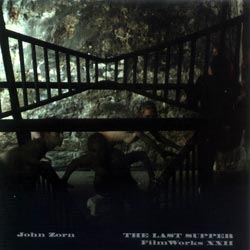 Zorn, John: Filmworks XXII: The Last Supper (Tzadik)