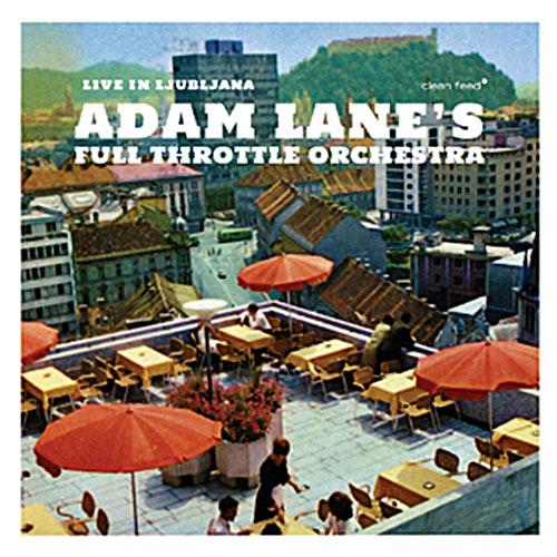 Lane, Adam Full Throttle Orchestra: Live In Ljubljana (Clean Feed)