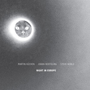 Kuchen, Martin / Johan Berthling / Steve Noble: Night In Europe (NoBusiness)