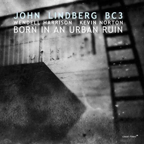 Lindberg, John BC3 (Lindberg / Harrison / Norton): Born In An Urban Ruin (Clean Feed)