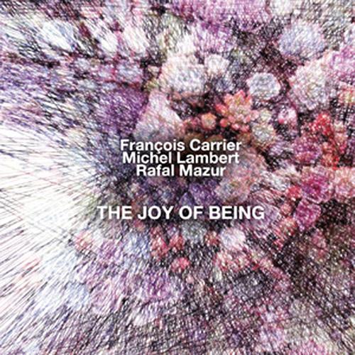 Carrier, Francois / Michel Lambert / Rafal Mazur: The Joy Of Being (NoBusiness)