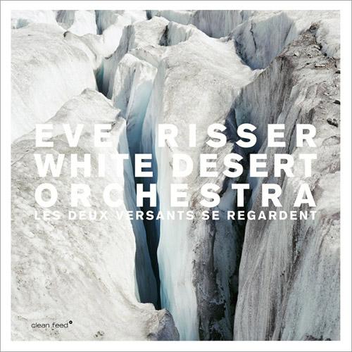 Risser, Eve / White Desert Orchestra: Les Deux Versants Se Regardent (Clean Feed)