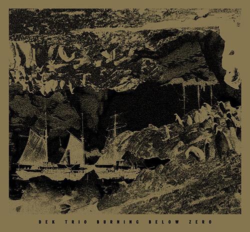 DEK Trio (Ken Vandermark / Elisabeth Harnik / Didi Kern): Burning Below Zero (Trost Records)