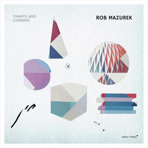 Mazurek, Rob (w/ Takara / Granado / Rohrer / Somervell): Chants and Corners (Clean Feed)