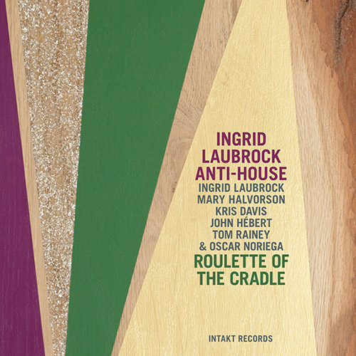 Laubrock Ingrid Anti-House (w/ Halvorson, Davis, Hebert, Rainey, Noriega): Roulette of the Cradle (Intakt)