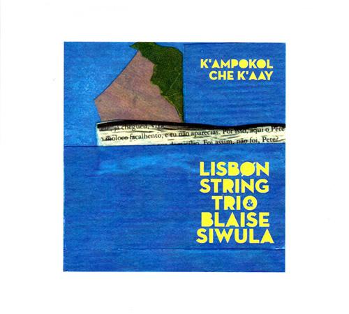Lisbon String Trio with Blaise Siwula : K'ampokol Che K'aay (Creative Sources)