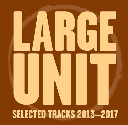 Large Unit: Selected Tracks 2013-2017 (PNL)