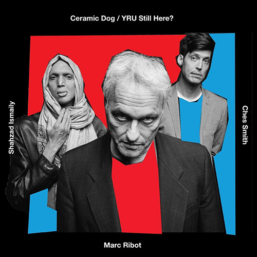 Ceramic Dog (Ribot / Ches Smith / Shahzad Ismaily): Y R U Still Here? (Northern Spy)