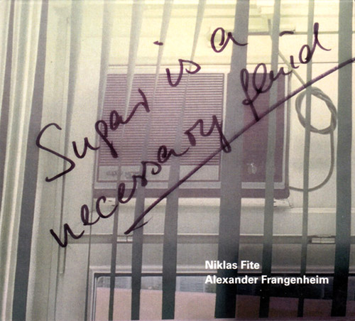 Fite, Niklas / Alexander Frangenheim: Sugar Is A Necessary Fluid (Creative Sources)
