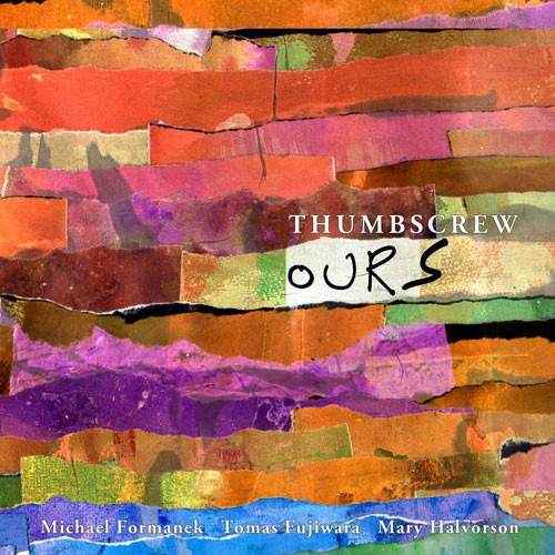 Thumbscrew (Michael Formanek / Tomas Fujiwara / Mary Halvorson): Ours (Cuneiform Records)