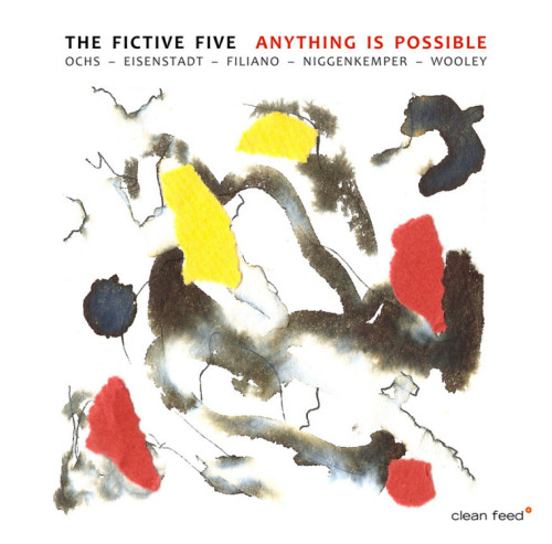 Fictive Five, The (Ochs / Wooley / Filiano / Niggenkemper / Eisenstadt): Anything Is Possible (Clean Feed)