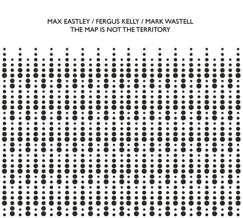 Eastley, Max / Fergus Kelly / Mark Wastell: The Map Is Not The Territory (Confront)