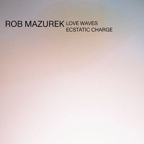 Mazurek, Rob: Love Waves Ecstatic Charge (Astral Spirits)
