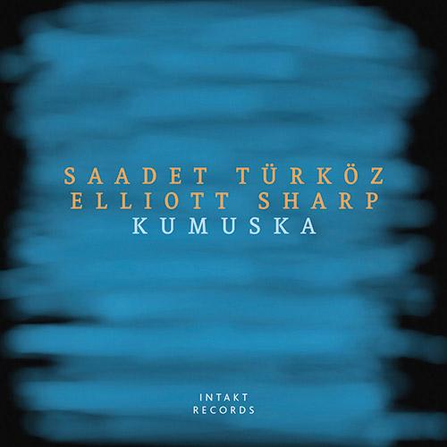 Turkoz, Saadet / Elliott Sharp : Kumuska (Intakt)