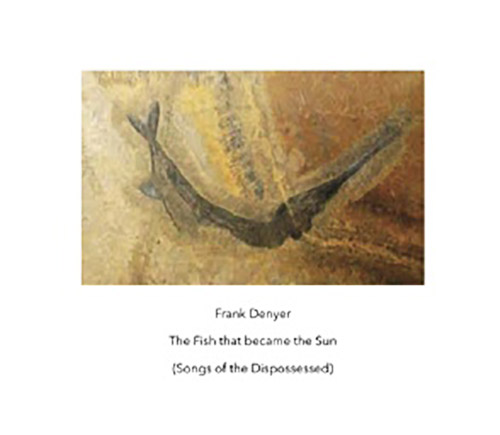 Denyer, Frank: The Fish That Became The Sun (Songs Of The Dispossessed) (Another Timbre)