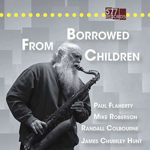 Flaherty, Paul / Randall Colbourne / James Chumley Hunt / Mike Roberson: Borrowed From Children (577 Records)