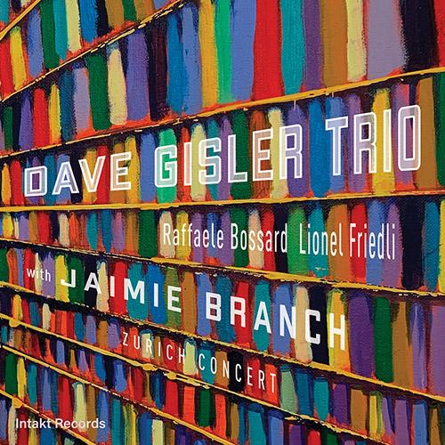 Gisler, Dave Trio (w / Bossard / Friedli) + Jaimie Branch: Zurich Concert (Intakt)