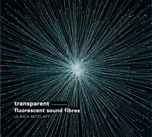 Mitzlaff, Ulrich: Transparent - fluorescent sound fibres (Creative Sources)