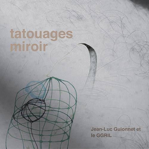 GGRIL + Jean-Luc Guionnet: Tatouages Miroir (Tour de Bras / Circum-Disc)