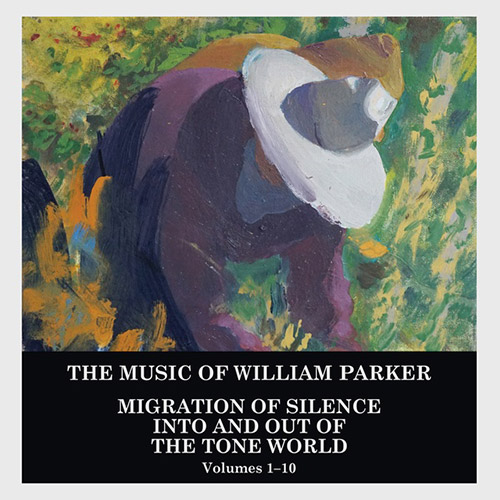 Parker, William: Migration of Silence Into and Out of The Tone World (Volumes 1-10) [10 CD BOX SET] (Centering Records)