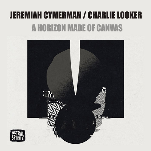 Cymerman, Jeremiah / Charlie Looker: A Horizon Made of Canvas [CASSETTE + DOWNLOAD] (Astral Spirits)