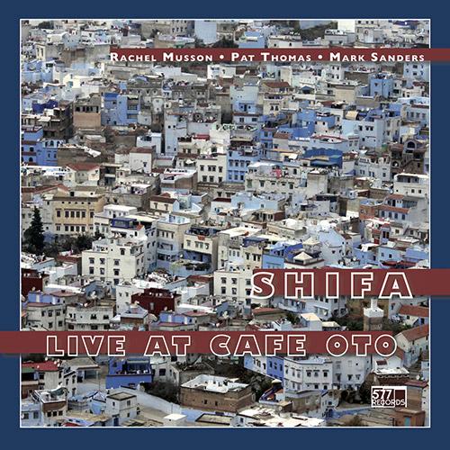 Rachel Musson / Pat Thomas / Mark Sanders: Shifa - Live at Cafe Oto (577 Records)